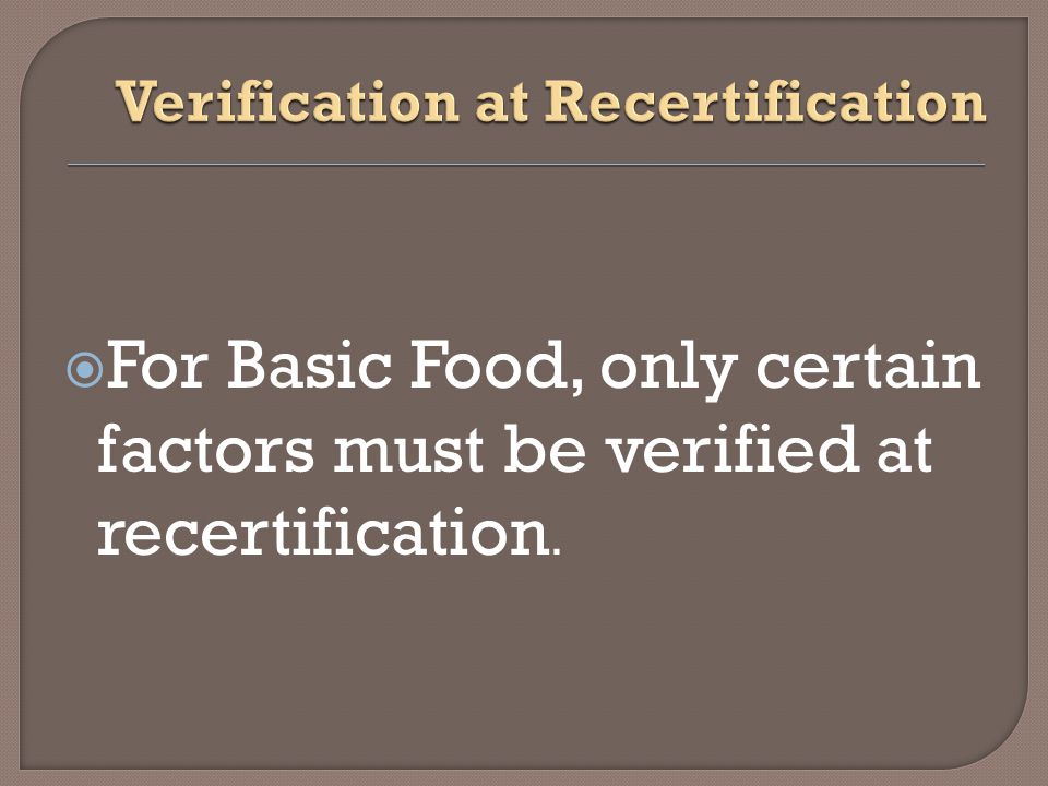  For Basic Food, only certain factors must be verified at recertification.