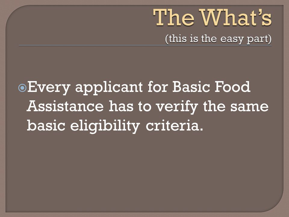  Every applicant for Basic Food Assistance has to verify the same basic eligibility criteria.