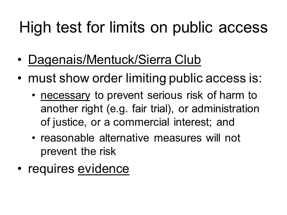 High test for limits on public access Dagenais/Mentuck/Sierra Club must show order limiting public access is: necessary to prevent serious risk of harm to another right (e.g.