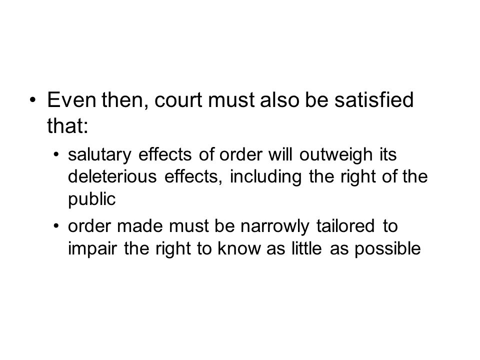 Even then, court must also be satisfied that: salutary effects of order will outweigh its deleterious effects, including the right of the public order made must be narrowly tailored to impair the right to know as little as possible
