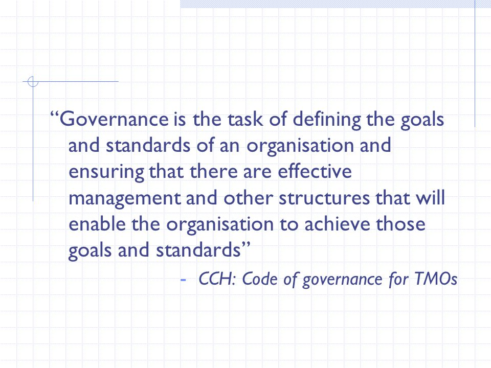 Governance is the task of defining the goals and standards of an organisation and ensuring that there are effective management and other structures that will enable the organisation to achieve those goals and standards - CCH: Code of governance for TMOs