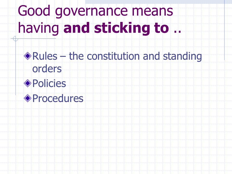 Good governance means having... Rules – the constitution and standing orders Policies Procedures