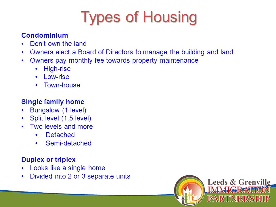 Types of Housing Condominium Don't own the land Owners elect a Board of Directors to manage the building and land Owners pay monthly fee towards property maintenance High-rise Low-rise Town-house Single family home Bungalow (1 level) Split level (1.5 level) Two levels and more Detached Semi-detached Duplex or triplex Looks like a single home Divided into 2 or 3 separate units