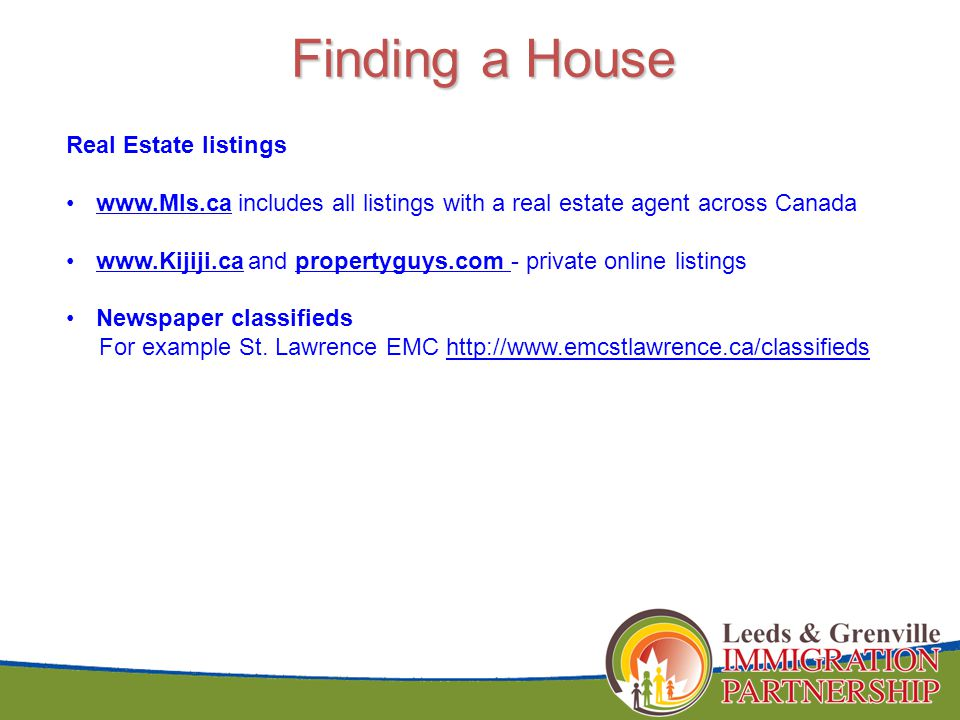 Finding a House Real Estate listings www.Mls.ca includes all listings with a real estate agent across Canadawww.Mls.ca www.Kijiji.ca and propertyguys.com - private online listingswww.Kijiji.capropertyguys.com Newspaper classifieds For example St.