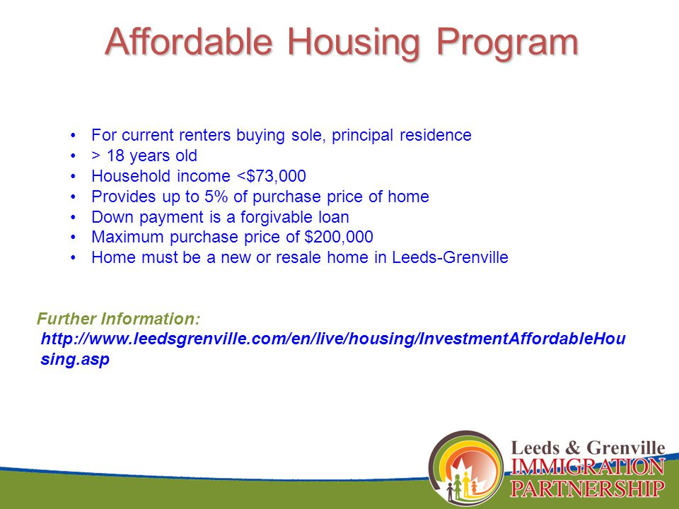 Affordable Housing Program For current renters buying sole, principal residence > 18 years old Household income <$73,000 Provides up to 5% of purchase price of home Down payment is a forgivable loan Maximum purchase price of $200,000 Home must be a new or resale home in Leeds-Grenville Further Information: http://www.leedsgrenville.com/en/live/housing/InvestmentAffordableHou sing.asp