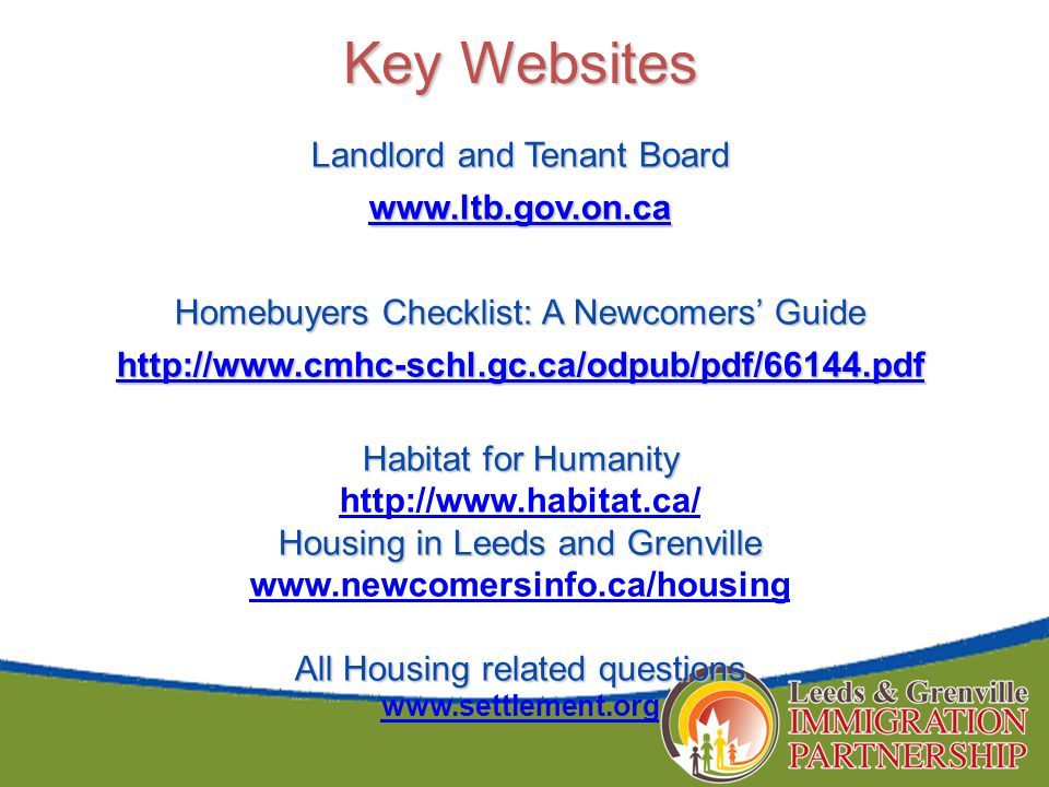 Key Websites Landlord and Tenant Board www.ltb.gov.on.ca Homebuyers Checklist: A Newcomers' Guide http://www.cmhc-schl.gc.ca/odpub/pdf/66144.pdf Habitat for Humanity http://www.habitat.ca/ Housing in Leeds and Grenville www.newcomersinfo.ca/housing All Housing related questions www.settlement.org
