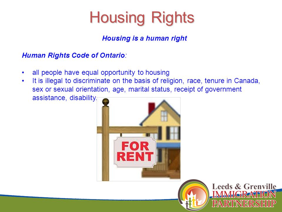 Housing Rights Housing is a human right Human Rights Code of Ontario: all people have equal opportunity to housing It is illegal to discriminate on the basis of religion, race, tenure in Canada, sex or sexual orientation, age, marital status, receipt of government assistance, disability.