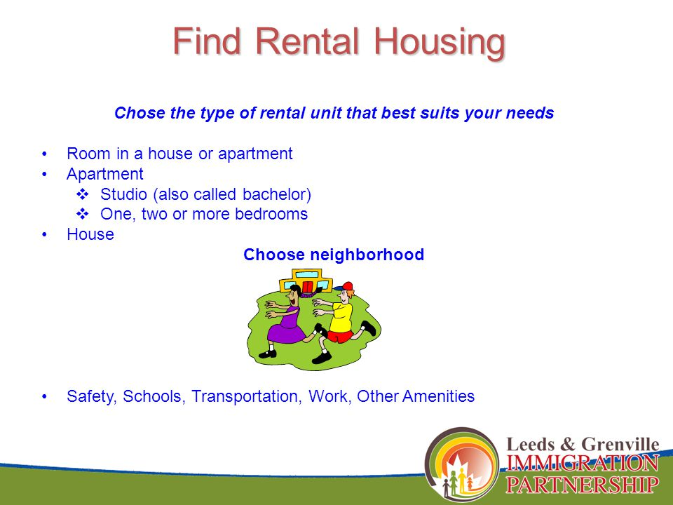 Find Rental Housing Chose the type of rental unit that best suits your needs Room in a house or apartment Apartment  Studio (also called bachelor)  One, two or more bedrooms House Choose neighborhood Safety, Schools, Transportation, Work, Other Amenities