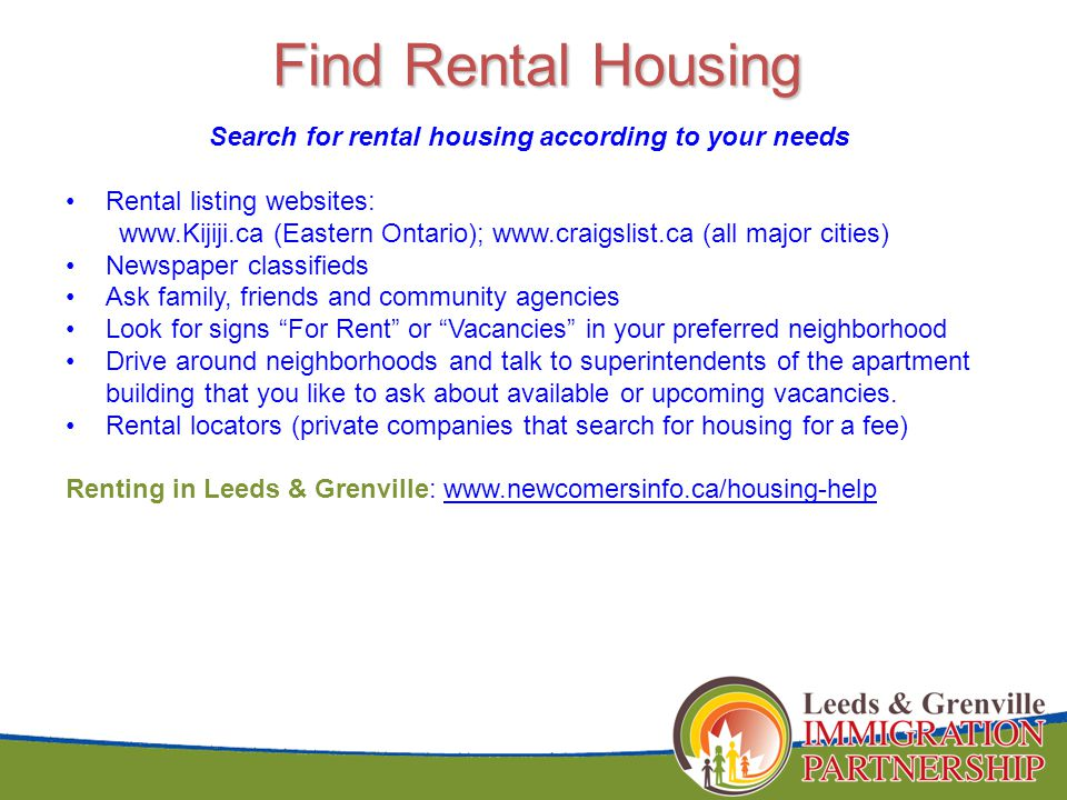 Find Rental Housing Search for rental housing according to your needs Rental listing websites: www.Kijiji.ca (Eastern Ontario); www.craigslist.ca (all major cities) Newspaper classifieds Ask family, friends and community agencies Look for signs For Rent or Vacancies in your preferred neighborhood Drive around neighborhoods and talk to superintendents of the apartment building that you like to ask about available or upcoming vacancies.