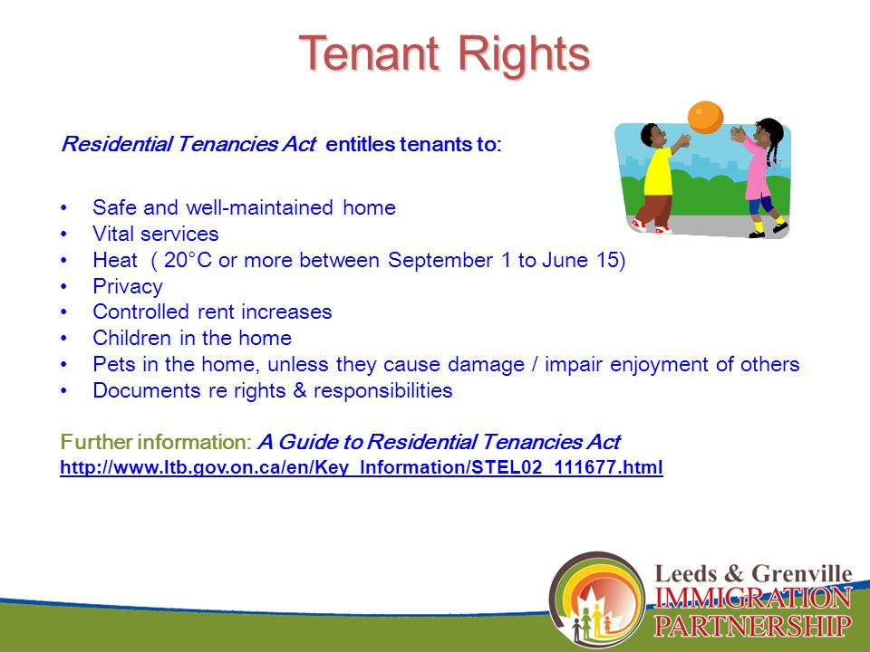 Tenant Rights Tenant Rights Residential Tenancies Act entitles tenants to: Safe and well-maintained home Vital services Heat ( 20°C or more between September 1 to June 15) Privacy Controlled rent increases Children in the home Pets in the home, unless they cause damage / impair enjoyment of others Documents re rights & responsibilities Further information: A Guide to Residential Tenancies Act http://www.ltb.gov.on.ca/en/Key_Information/STEL02_111677.html