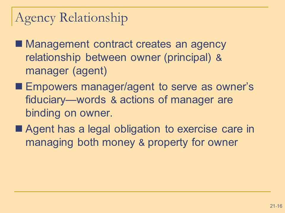21-16 Agency Relationship Management contract creates an agency relationship between owner (principal) & manager (agent) Empowers manager/agent to serve as owner's fiduciary—words & actions of manager are binding on owner.