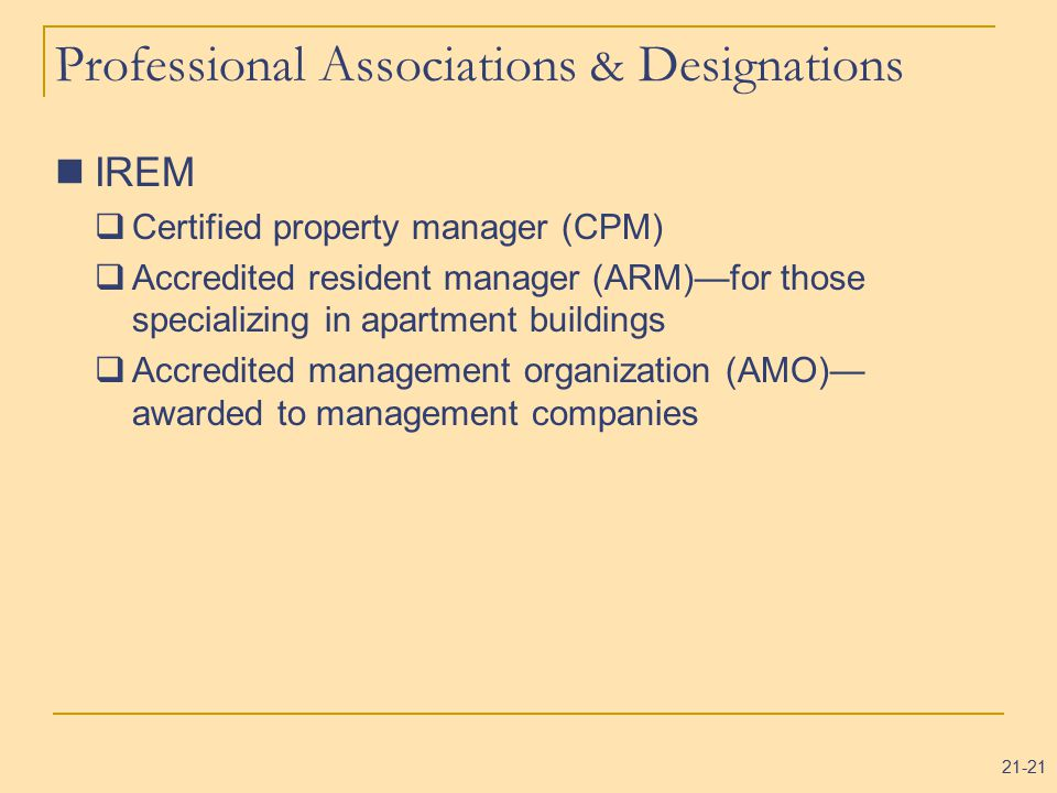 21-21 Professional Associations & Designations IREM  Certified property manager (CPM)  Accredited resident manager (ARM)—for those specializing in apartment buildings  Accredited management organization (AMO)— awarded to management companies