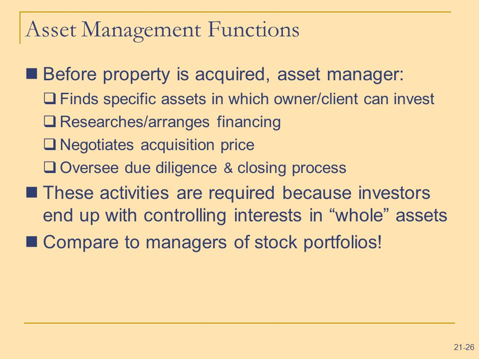 21-26 Asset Management Functions Before property is acquired, asset manager:  Finds specific assets in which owner/client can invest  Researches/arranges financing  Negotiates acquisition price  Oversee due diligence & closing process These activities are required because investors end up with controlling interests in whole assets Compare to managers of stock portfolios!
