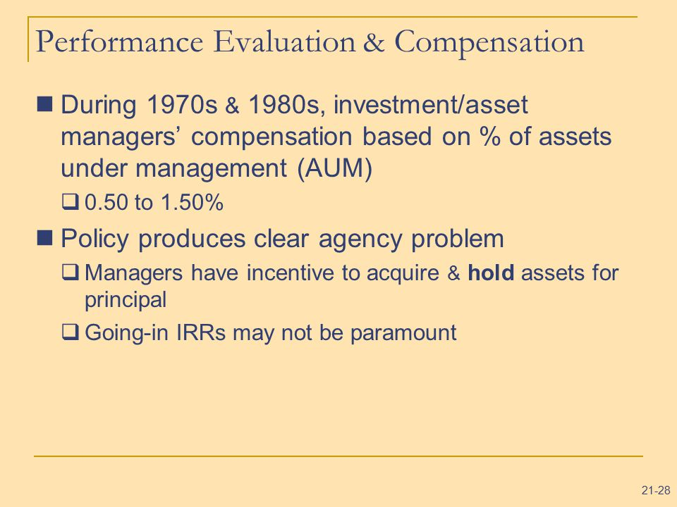 21-28 Performance Evaluation & Compensation During 1970s & 1980s, investment/asset managers' compensation based on % of assets under management (AUM)  0.50 to 1.50% Policy produces clear agency problem  Managers have incentive to acquire & hold assets for principal  Going-in IRRs may not be paramount