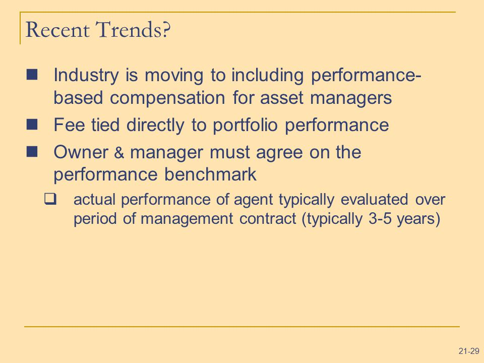 21-29 Recent Trends? Industry is moving to including performance- based compensation for asset managers Fee tied directly to portfolio performance Own