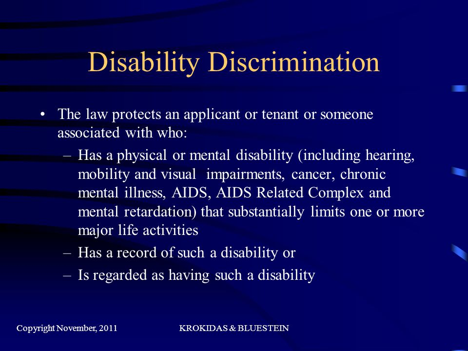 Disability Discrimination The law protects an applicant or tenant or someone associated with who: –Has a physical or mental disability (including hearing, mobility and visual impairments, cancer, chronic mental illness, AIDS, AIDS Related Complex and mental retardation) that substantially limits one or more major life activities –Has a record of such a disability or –Is regarded as having such a disability Copyright November, 2011KROKIDAS & BLUESTEIN