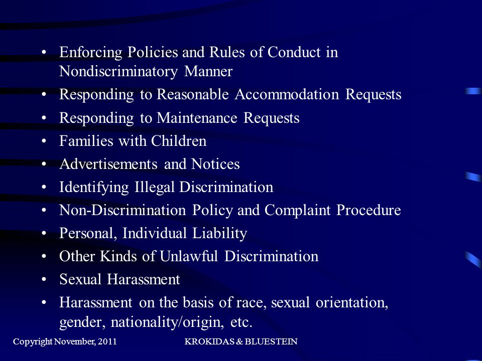 Enforcing Policies and Rules of Conduct in Nondiscriminatory Manner Responding to Reasonable Accommodation Requests Responding to Maintenance Requests Families with Children Advertisements and Notices Identifying Illegal Discrimination Non-Discrimination Policy and Complaint Procedure Personal, Individual Liability Other Kinds of Unlawful Discrimination Sexual Harassment Harassment on the basis of race, sexual orientation, gender, nationality/origin, etc.