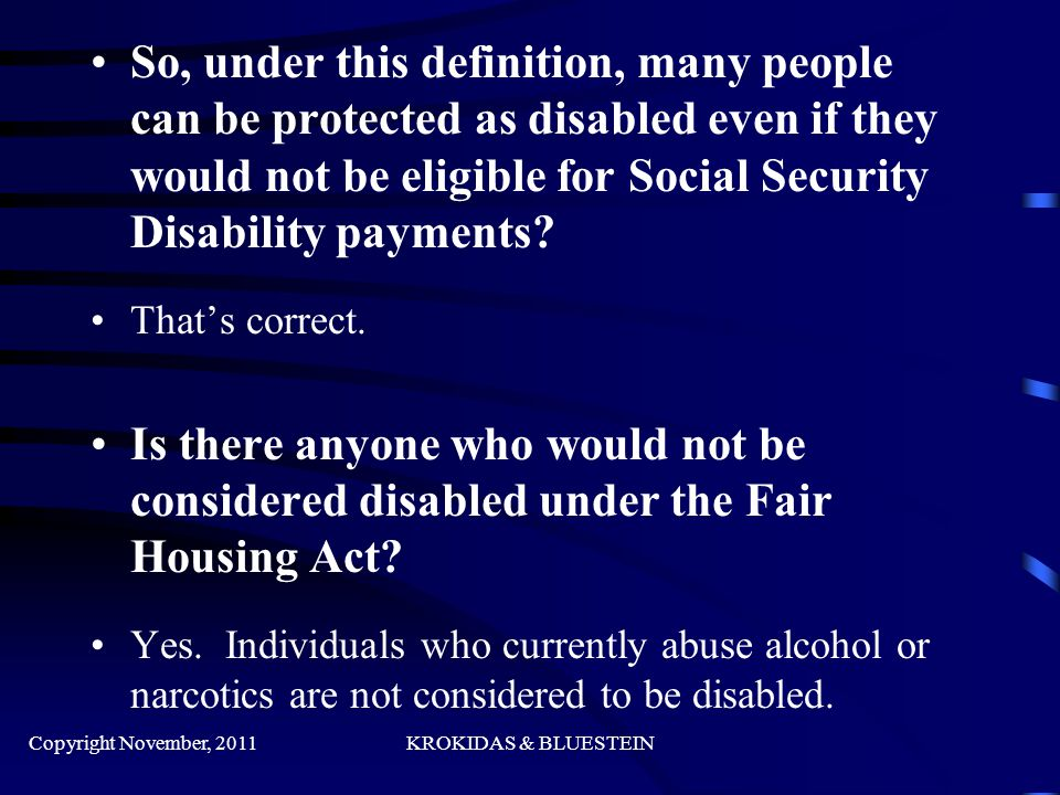 So, under this definition, many people can be protected as disabled even if they would not be eligible for Social Security Disability payments.