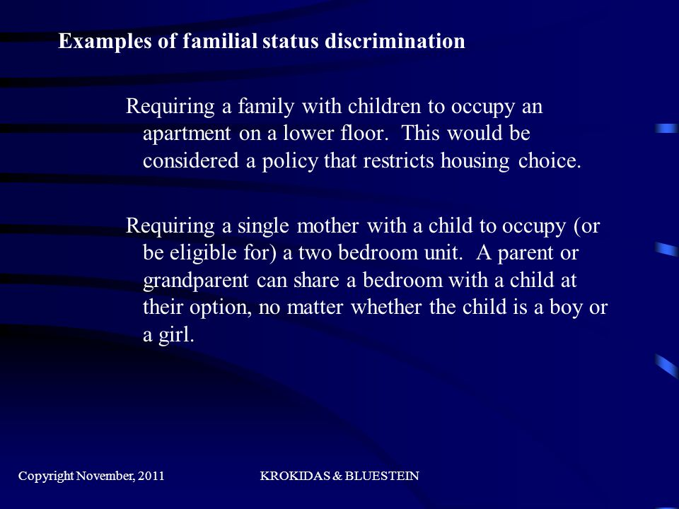 Examples of familial status discrimination Requiring a family with children to occupy an apartment on a lower floor.