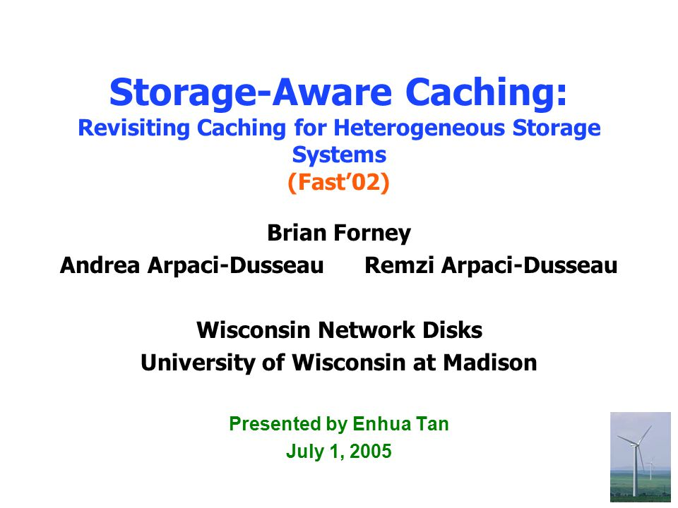 1 Storage-Aware Caching: Revisiting Caching for Heterogeneous Storage Systems (Fast'02) Brian Forney Andrea Arpaci-Dusseau Remzi Arpaci-Dusseau Wiscon