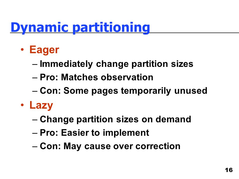 16 Dynamic partitioning Eager –Immediately change partition sizes –Pro: Matches observation –Con: Some pages temporarily unused Lazy –Change partition