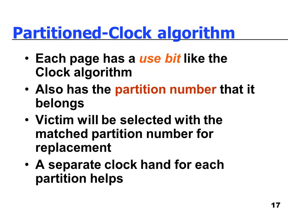 17 Partitioned-Clock algorithm Each page has a use bit like the Clock algorithm Also has the partition number that it belongs Victim will be selected