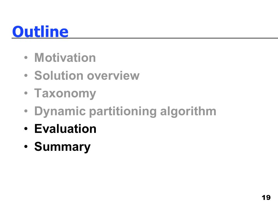 19 Outline Motivation Solution overview Taxonomy Dynamic partitioning algorithm Evaluation Summary