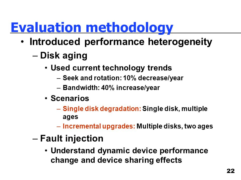 22 Evaluation methodology Introduced performance heterogeneity –Disk aging Used current technology trends –Seek and rotation: 10% decrease/year –Bandw