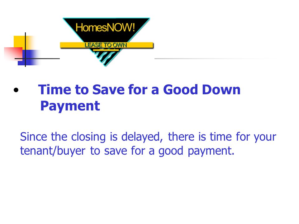 Time to Save for a Good Down Payment Since the closing is delayed, there is time for your tenant/buyer to save for a good payment.