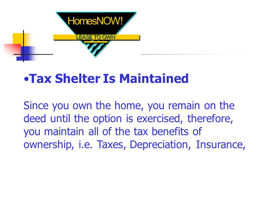 Tax Shelter Is Maintained Since you own the home, you remain on the deed until the option is exercised, therefore, you maintain all of the tax benefits of ownership, i.e.