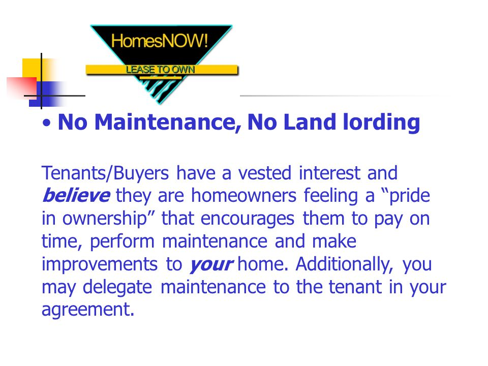No Maintenance, No Land lording Tenants/Buyers have a vested interest and believe they are homeowners feeling a pride in ownership that encourages them to pay on time, perform maintenance and make improvements to your home.