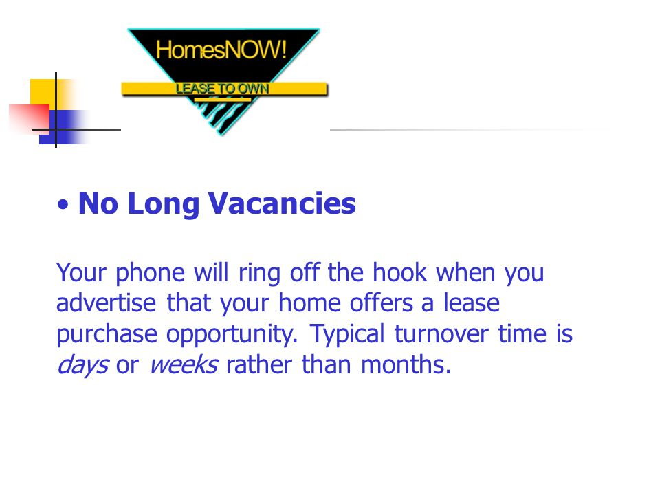 No Long Vacancies Your phone will ring off the hook when you advertise that your home offers a lease purchase opportunity.