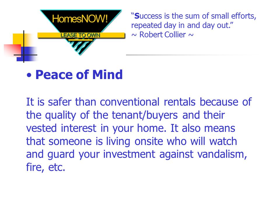 Peace of Mind It is safer than conventional rentals because of the quality of the tenant/buyers and their vested interest in your home.