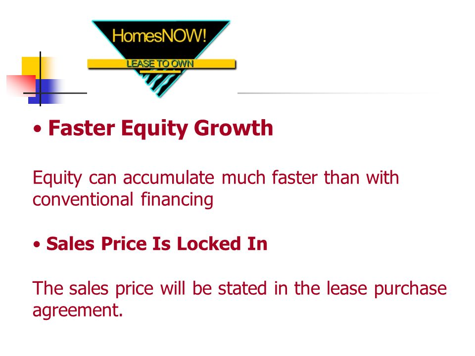 Faster Equity Growth Equity can accumulate much faster than with conventional financing Sales Price Is Locked In The sales price will be stated in the lease purchase agreement.
