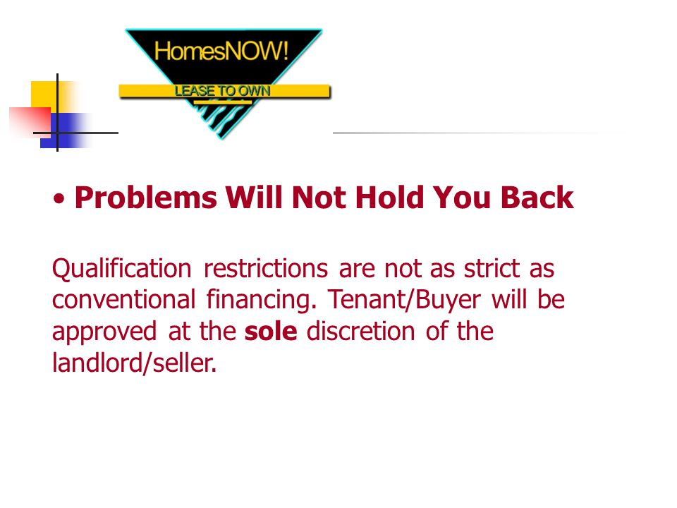 Problems Will Not Hold You Back Qualification restrictions are not as strict as conventional financing.