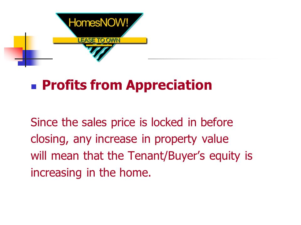 Profits from Appreciation Since the sales price is locked in before closing, any increase in property value will mean that the Tenant/Buyer's equity is increasing in the home.