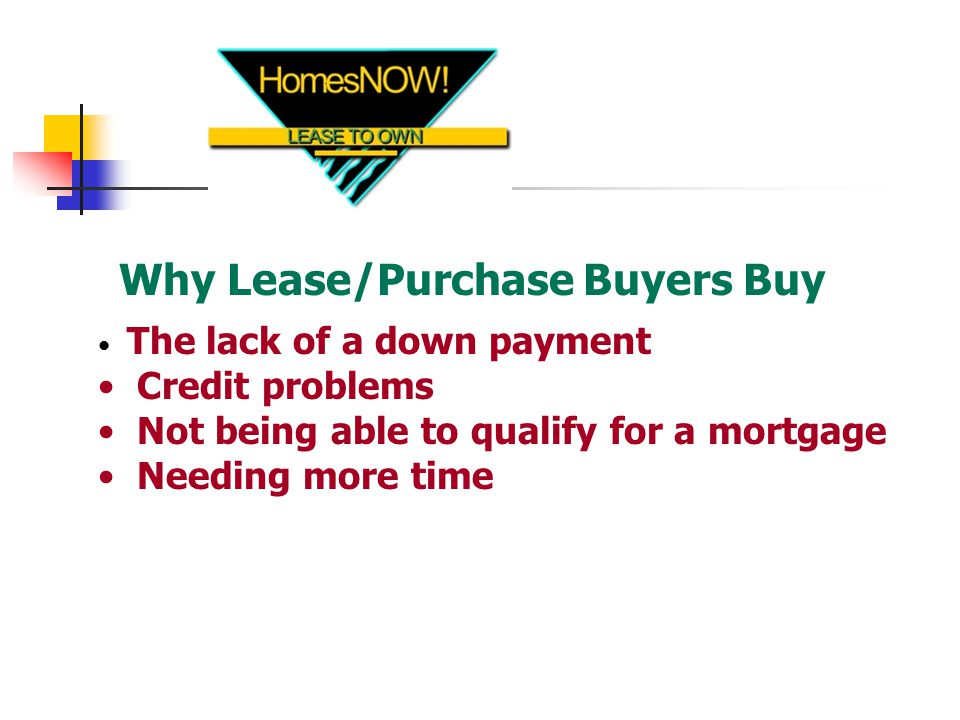 Why Lease/Purchase Buyers Buy The lack of a down payment Credit problems Not being able to qualify for a mortgage Needing more time