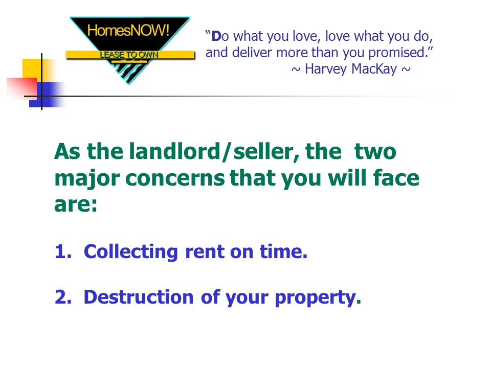 Do what you love, love what you do, and deliver more than you promised. ~ Harvey MacKay ~ As the landlord/seller, the two major concerns that you will face are: 1.