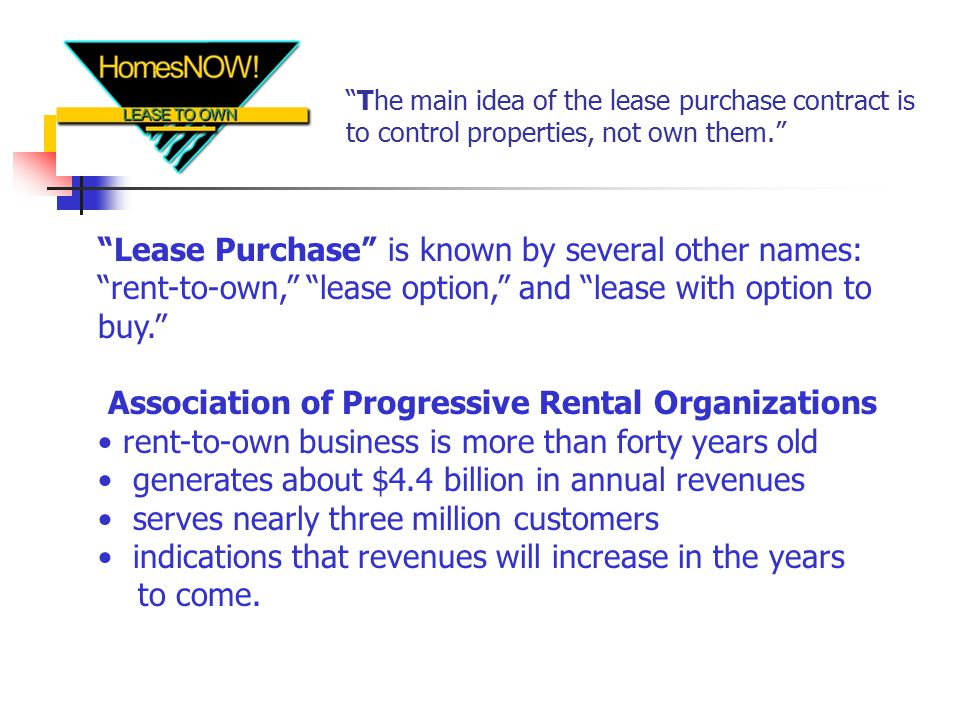 The main idea of the lease purchase contract is to control properties, not own them. Lease Purchase is known by several other names: rent-to-own, lease option, and lease with option to buy. Association of Progressive Rental Organizations rent-to-own business is more than forty years old generates about $4.4 billion in annual revenues serves nearly three million customers indications that revenues will increase in the years to come.