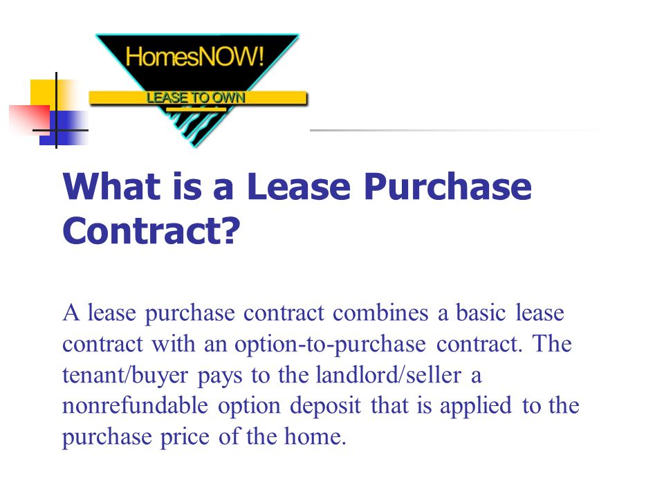 Non-Refundable Option Consideration Up Front/Minimum Risk When a tenant/buyer executes (signs) a lease purchase contract, you receive an option deposit that is yours to keep if they default or decide not to buy.