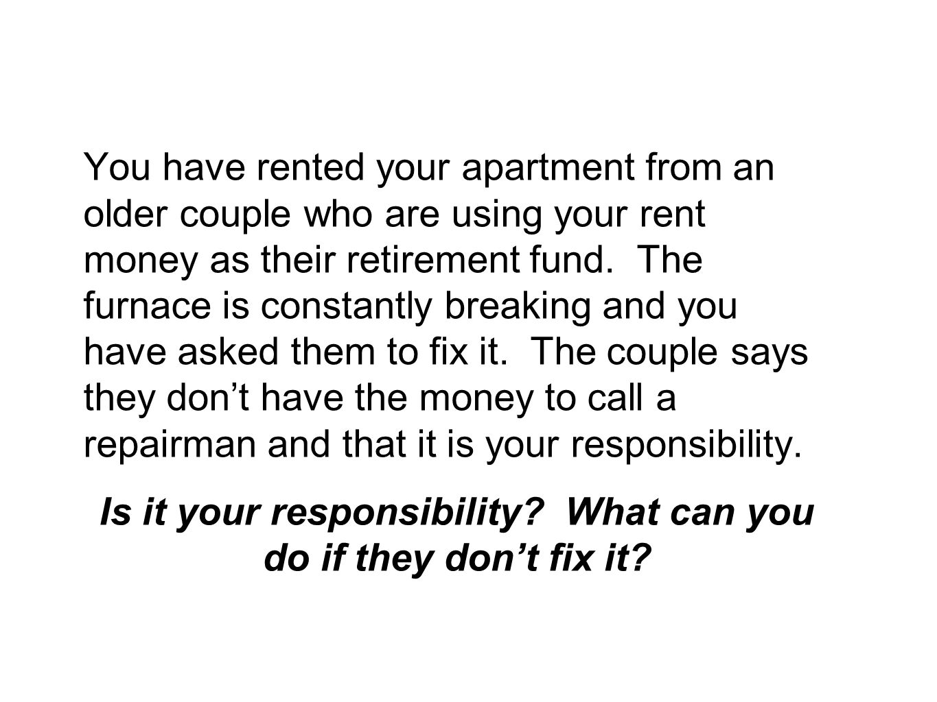 You have rented your apartment from an older couple who are using your rent money as their retirement fund.