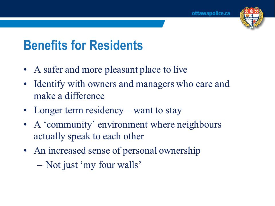 Benefits for Residents A safer and more pleasant place to live Identify with owners and managers who care and make a difference Longer term residency