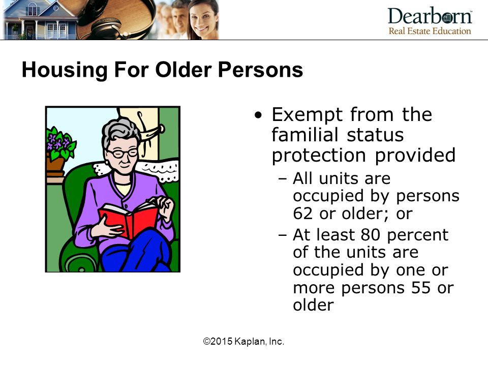 Housing For Older Persons Exempt from the familial status protection provided –All units are occupied by persons 62 or older; or –At least 80 percent of the units are occupied by one or more persons 55 or older ©2015 Kaplan, Inc.
