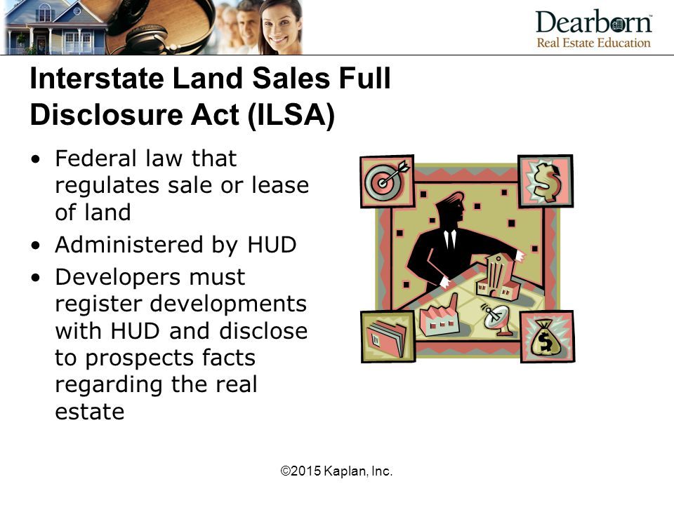 Interstate Land Sales Full Disclosure Act (ILSA) Federal law that regulates sale or lease of land Administered by HUD Developers must register developments with HUD and disclose to prospects facts regarding the real estate ©2015 Kaplan, Inc.