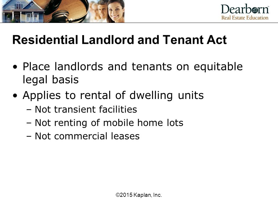 Residential Landlord and Tenant Act Place landlords and tenants on equitable legal basis Applies to rental of dwelling units –Not transient facilities –Not renting of mobile home lots –Not commercial leases ©2015 Kaplan, Inc.