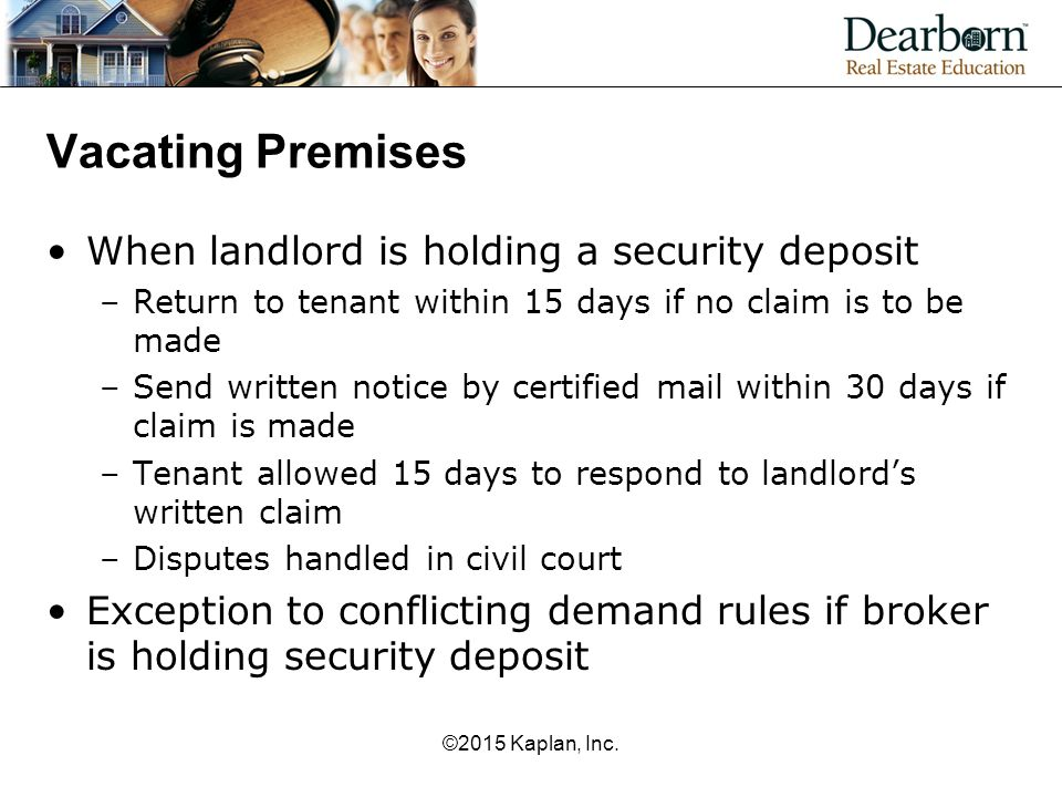 Vacating Premises When landlord is holding a security deposit –Return to tenant within 15 days if no claim is to be made –Send written notice by certified mail within 30 days if claim is made –Tenant allowed 15 days to respond to landlord's written claim –Disputes handled in civil court Exception to conflicting demand rules if broker is holding security deposit ©2015 Kaplan, Inc.