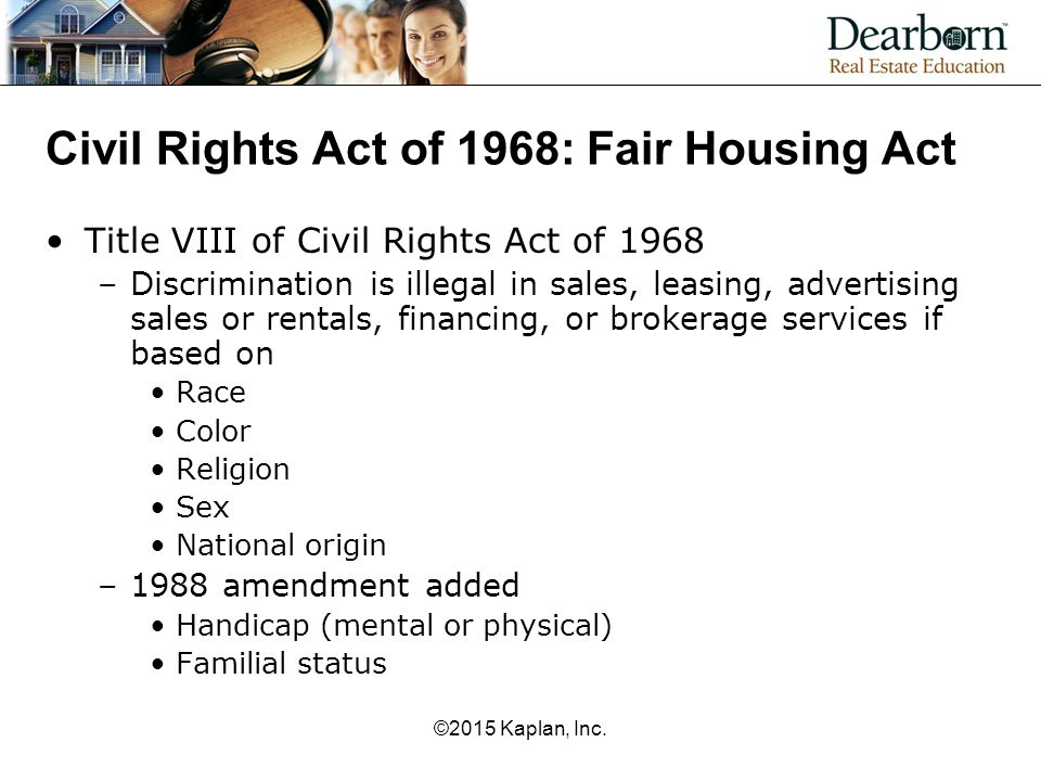 Civil Rights Act of 1968: Fair Housing Act Title VIII of Civil Rights Act of 1968 –Discrimination is illegal in sales, leasing, advertising sales or rentals, financing, or brokerage services if based on Race Color Religion Sex National origin –1988 amendment added Handicap (mental or physical) Familial status ©2015 Kaplan, Inc.
