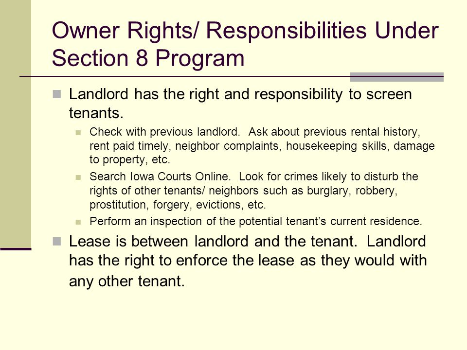 Owner Rights/ Responsibilities Under Section 8 Program Landlord has the right and responsibility to screen tenants. Check with previous landlord. Ask