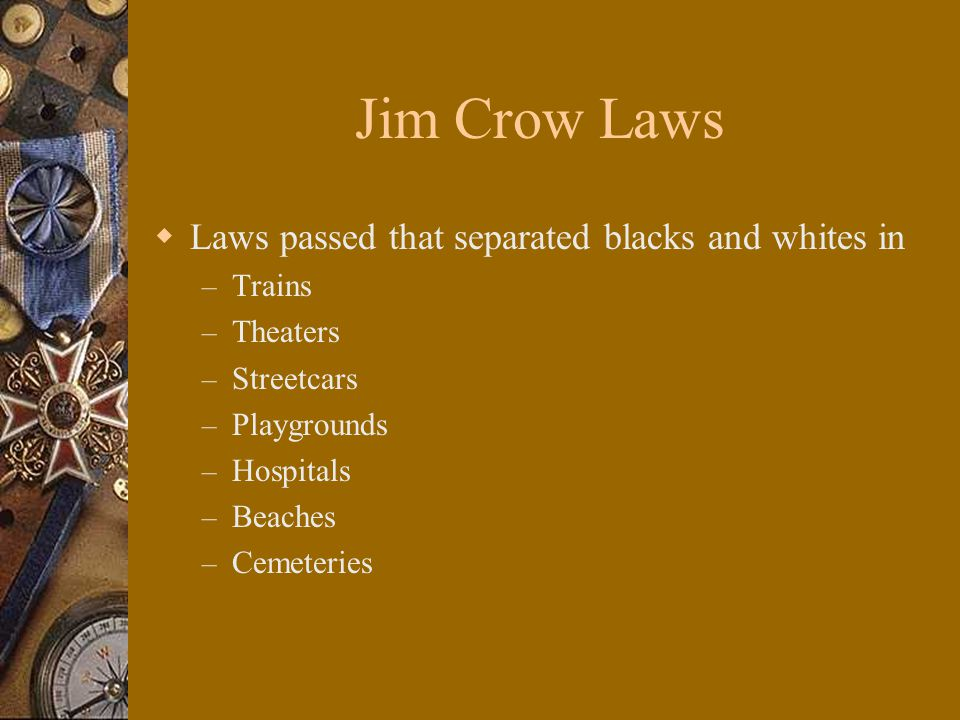 Jim Crow Laws  Laws passed that separated blacks and whites in – Trains – Theaters – Streetcars – Playgrounds – Hospitals – Beaches – Cemeteries