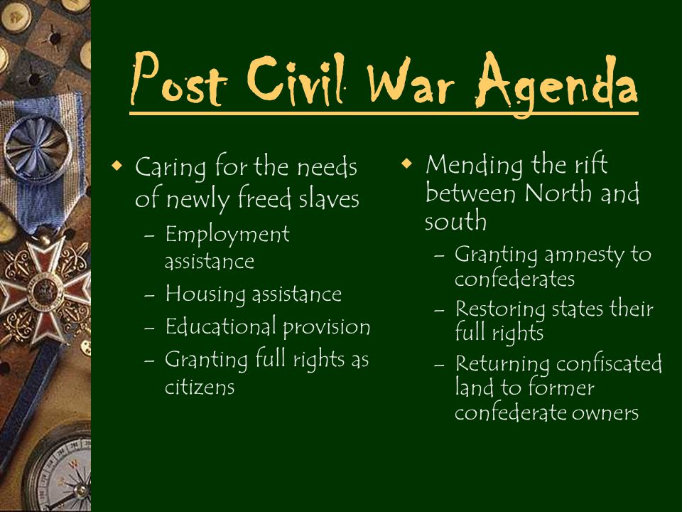 Post Civil War Agenda  Caring for the needs of newly freed slaves – Employment assistance – Housing assistance – Educational provision – Granting full rights as citizens  Mending the rift between North and south – Granting amnesty to confederates – Restoring states their full rights – Returning confiscated land to former confederate owners